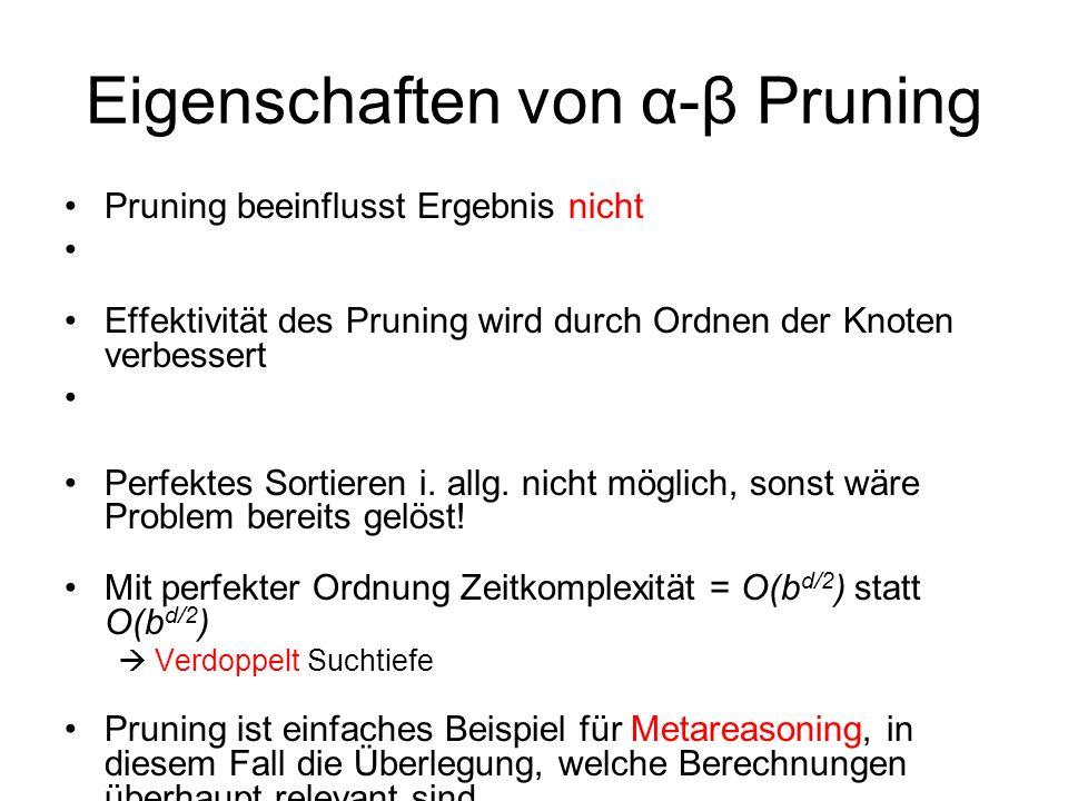 Eigenschaften von α-β Pruning Pruning beeinflusst Ergebnis nicht Effektivität des Pruning wird durch Ordnen der Knoten verbessert Perfektes Sortieren
