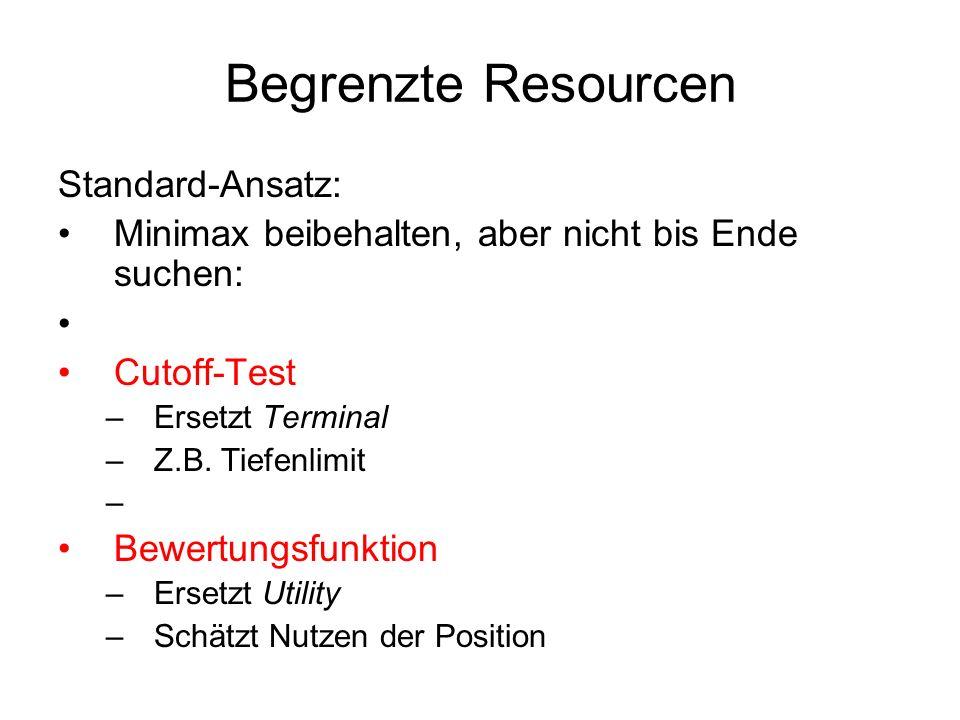 Begrenzte Resourcen Standard-Ansatz: Minimax beibehalten, aber nicht bis Ende suchen: Cutoff-Test –Ersetzt Terminal –Z.B. Tiefenlimit Bewertungsfunkti