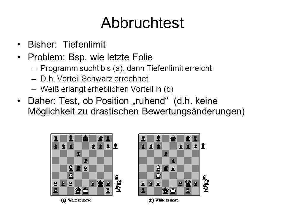 Abbruchtest Bisher: Tiefenlimit Problem: Bsp. wie letzte Folie –Programm sucht bis (a), dann Tiefenlimit erreicht –D.h. Vorteil Schwarz errechnet –Wei