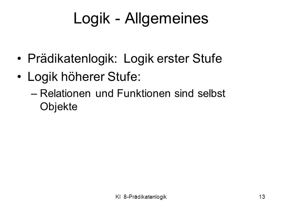 KI 8-Prädikatenlogik13 Logik - Allgemeines Prädikatenlogik: Logik erster Stufe Logik höherer Stufe: –Relationen und Funktionen sind selbst Objekte