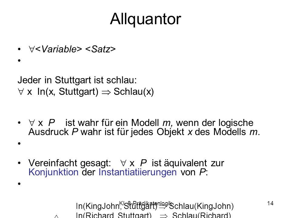KI 8-Prädikatenlogik14 Allquantor Jeder in Stuttgart ist schlau: x In(x, Stuttgart) Schlau(x) x P ist wahr für ein Modell m, wenn der logische Ausdruc