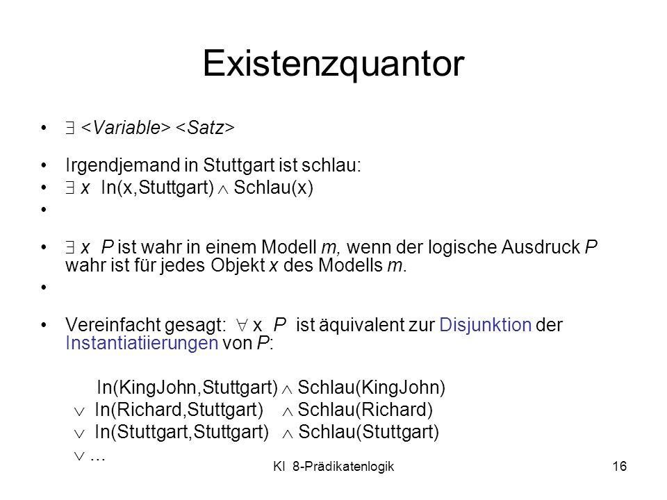KI 8-Prädikatenlogik16 Existenzquantor Irgendjemand in Stuttgart ist schlau: x In(x,Stuttgart) Schlau(x) x P ist wahr in einem Modell m, wenn der logi