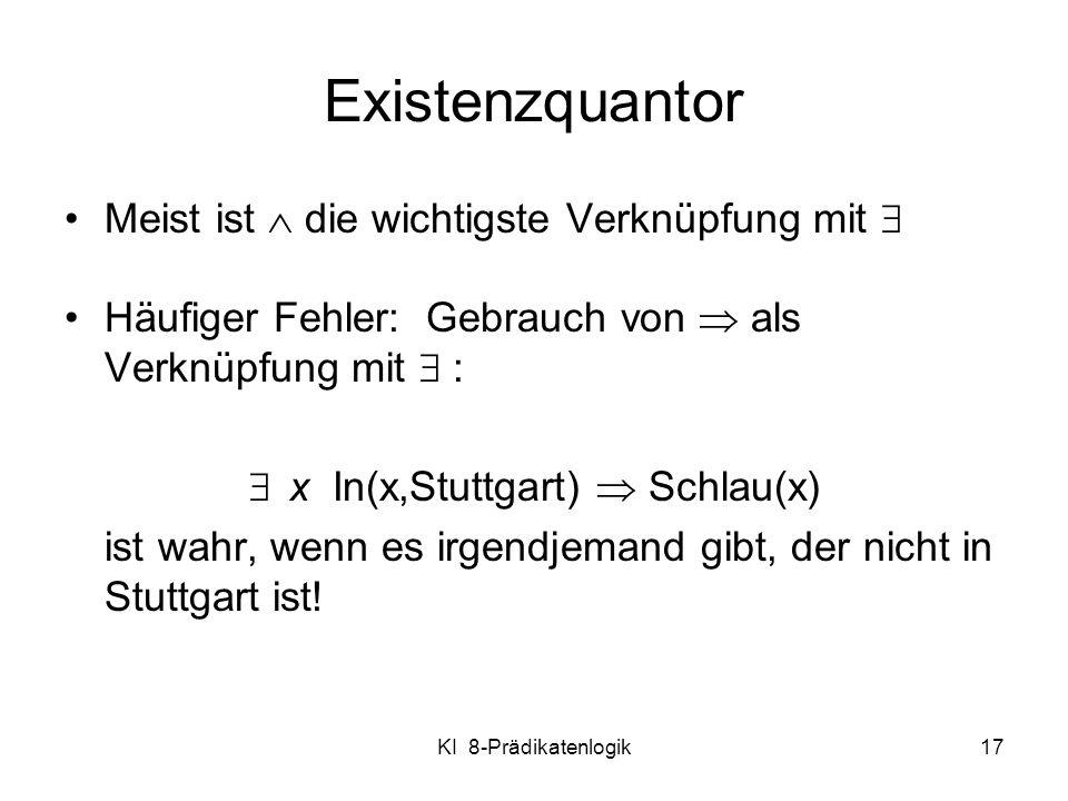 KI 8-Prädikatenlogik17 Meist ist die wichtigste Verknüpfung mit Häufiger Fehler: Gebrauch von als Verknüpfung mit : x In(x,Stuttgart) Schlau(x) ist wa