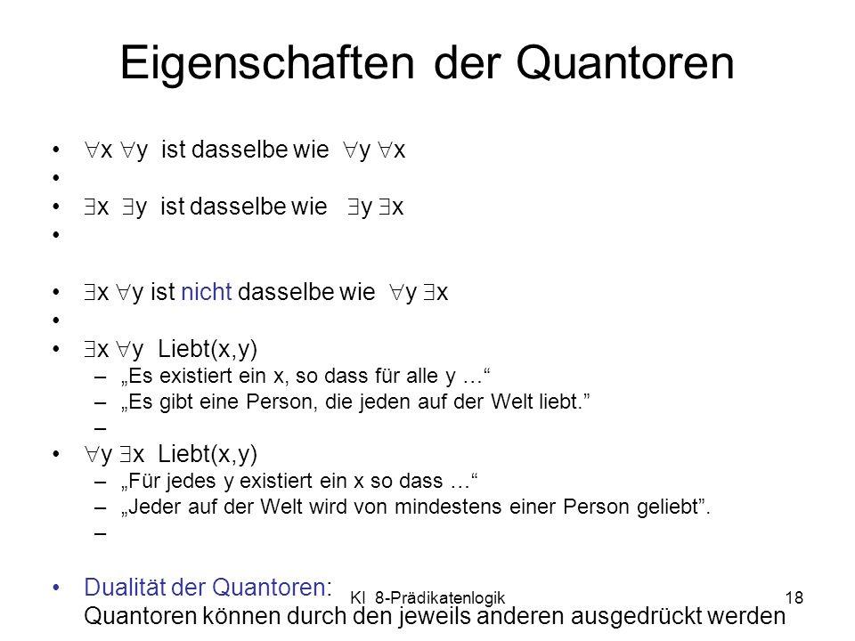 KI 8-Prädikatenlogik18 Eigenschaften der Quantoren x y ist dasselbe wie y x x y ist nicht dasselbe wie y x x y Liebt(x,y) –Es existiert ein x, so dass