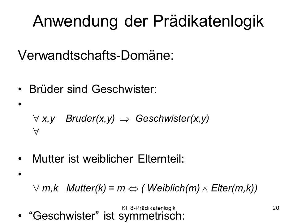 KI 8-Prädikatenlogik20 Anwendung der Prädikatenlogik Verwandtschafts-Domäne: Brüder sind Geschwister: x,y Bruder(x,y) Geschwister(x,y) Mutter ist weib