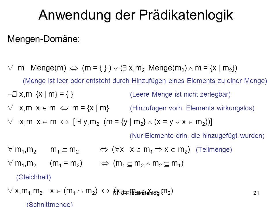 KI 8-Prädikatenlogik21 Mengen-Domäne: m Menge(m) (m = { } ) ( x,m 2 Menge(m 2 ) m = {x | m 2 }) (Menge ist leer oder entsteht durch Hinzufügen eines E