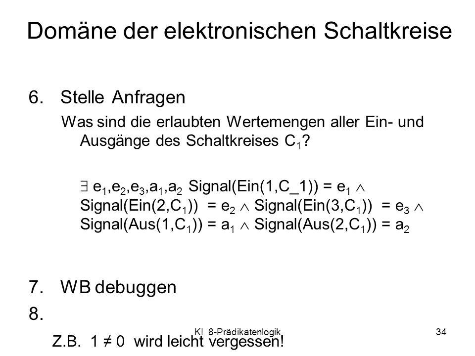 KI 8-Prädikatenlogik34 6.Stelle Anfragen Was sind die erlaubten Wertemengen aller Ein- und Ausgänge des Schaltkreises C 1 ? e 1,e 2,e 3,a 1,a 2 Signal