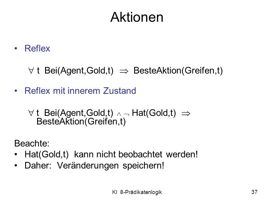 KI 8-Prädikatenlogik37 Aktionen Reflex t Bei(Agent,Gold,t) BesteAktion(Greifen,t) Reflex mit innerem Zustand t Bei(Agent,Gold,t) Hat(Gold,t) BesteAkti