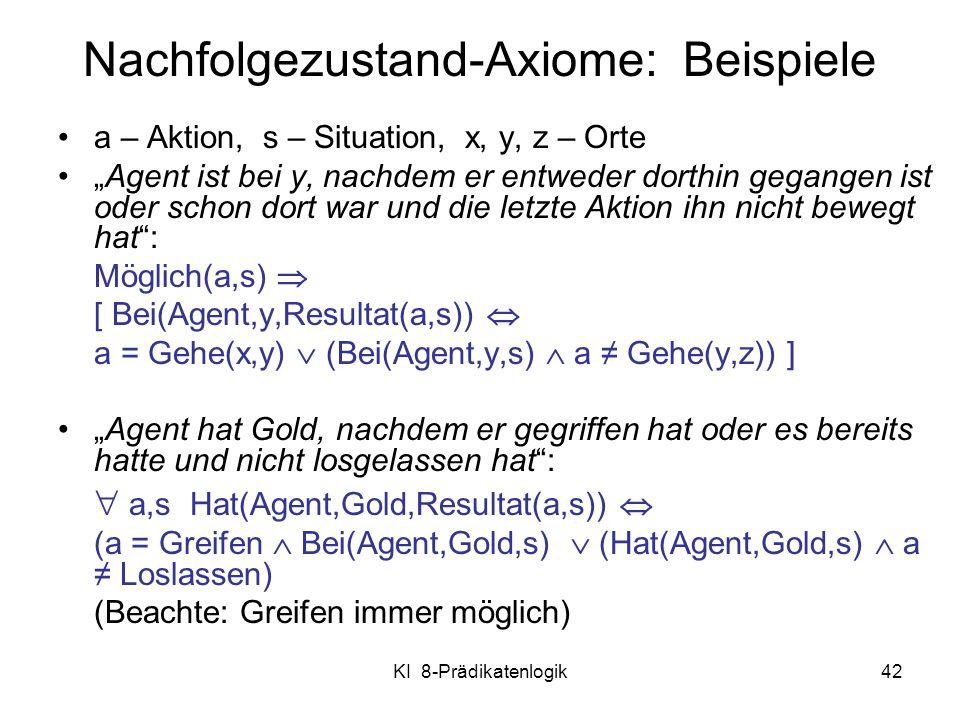 KI 8-Prädikatenlogik42 a – Aktion, s – Situation, x, y, z – Orte Agent ist bei y, nachdem er entweder dorthin gegangen ist oder schon dort war und die