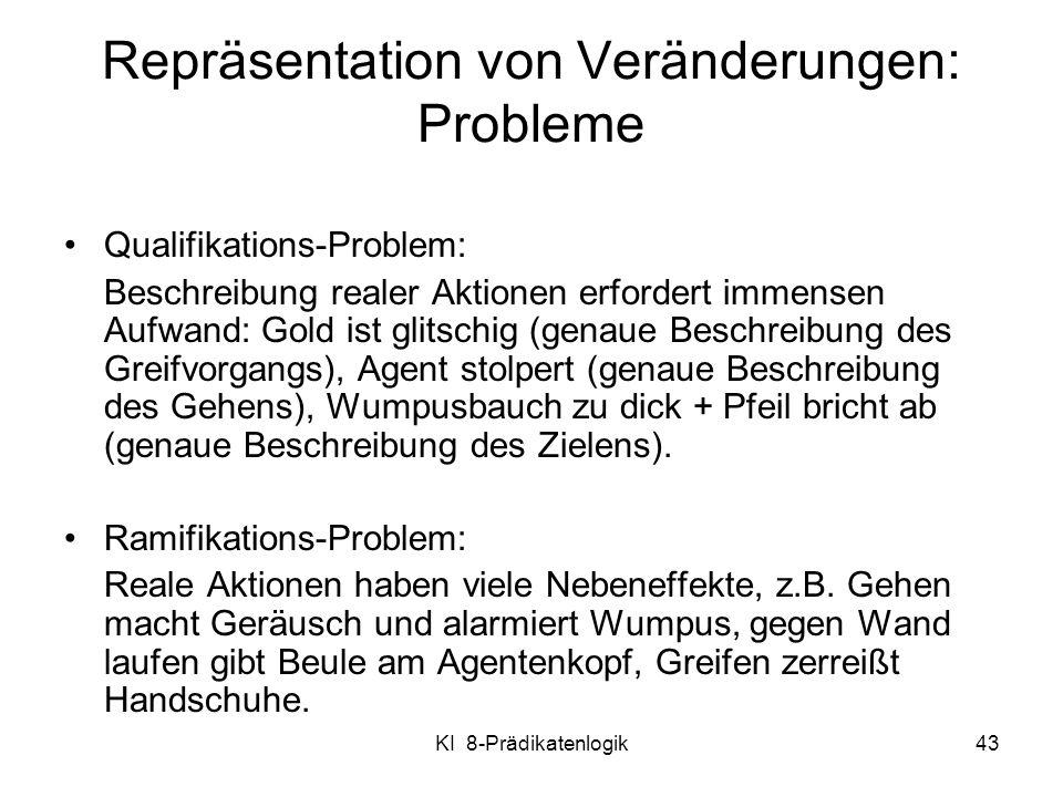 KI 8-Prädikatenlogik43 Qualifikations-Problem: Beschreibung realer Aktionen erfordert immensen Aufwand: Gold ist glitschig (genaue Beschreibung des Gr