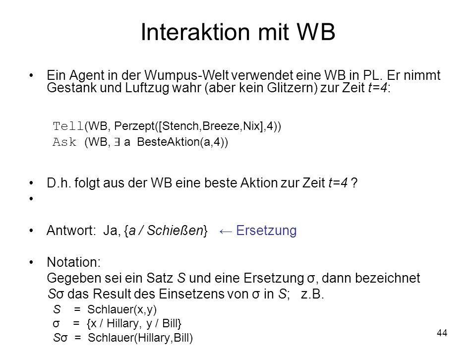 44 Interaktion mit WB Ein Agent in der Wumpus-Welt verwendet eine WB in PL. Er nimmt Gestank und Luftzug wahr (aber kein Glitzern) zur Zeit t=4: Tell