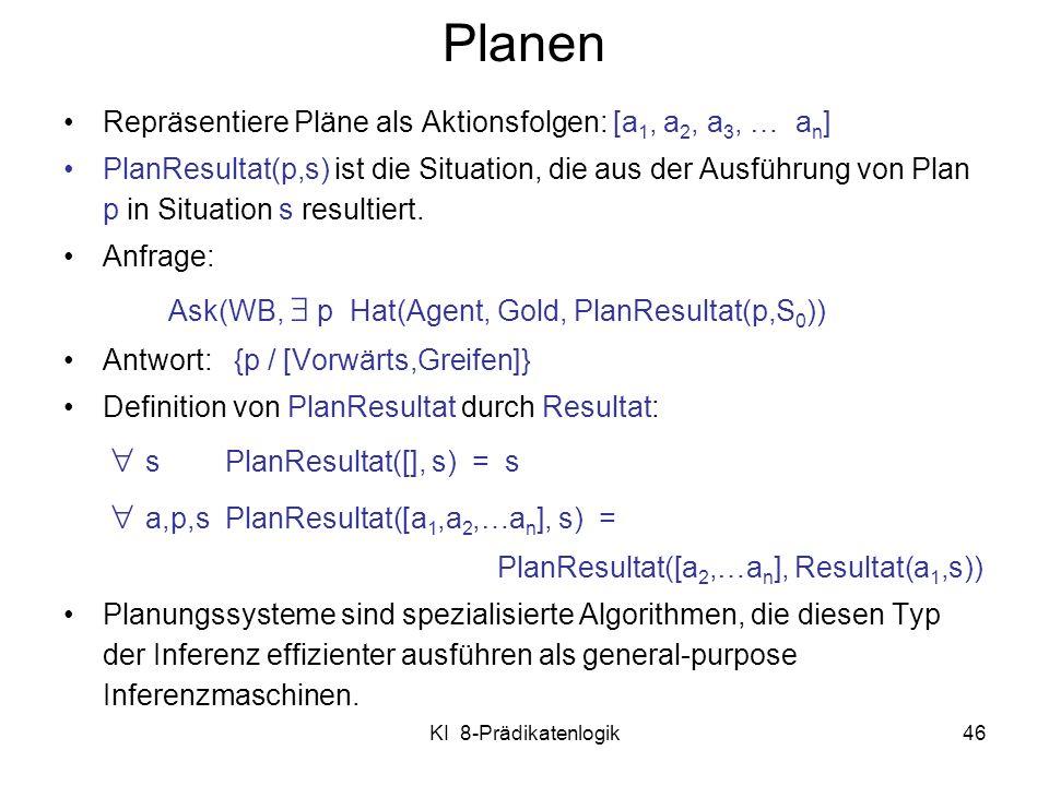 KI 8-Prädikatenlogik46 Planen Repräsentiere Pläne als Aktionsfolgen: [a 1, a 2, a 3, … a n ] PlanResultat(p,s) ist die Situation, die aus der Ausführu