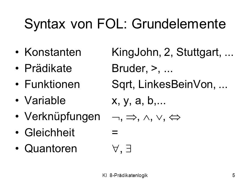 KI 8-Prädikatenlogik5 Syntax von FOL: Grundelemente Konstanten KingJohn, 2, Stuttgart,... Prädikate Bruder, >,... Funktionen Sqrt, LinkesBeinVon,... V