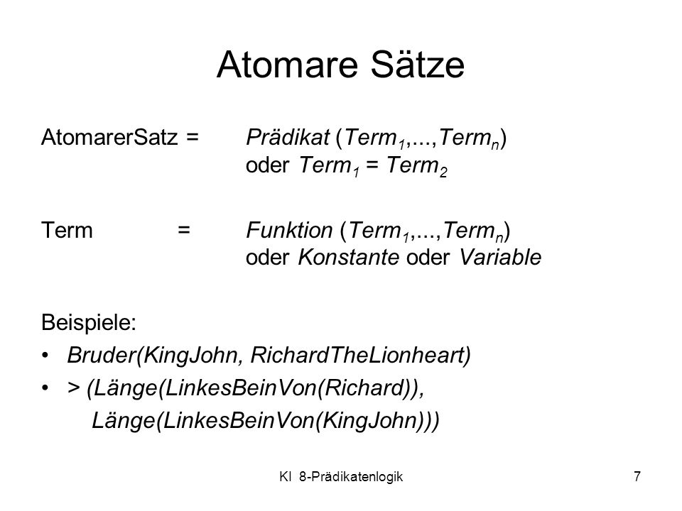 KI 8-Prädikatenlogik8 Komplexe Sätze Komplexe Sätze entstehen aus atomaren durch Verknüpfungen: S, S 1 S 2, S 1 S 2, S 1 S 2, S 1 S 2, Geschwister(KingJohn,Richard) Geschwister(Richard,KingJohn) >(1,2) (1,2) >(1,2)