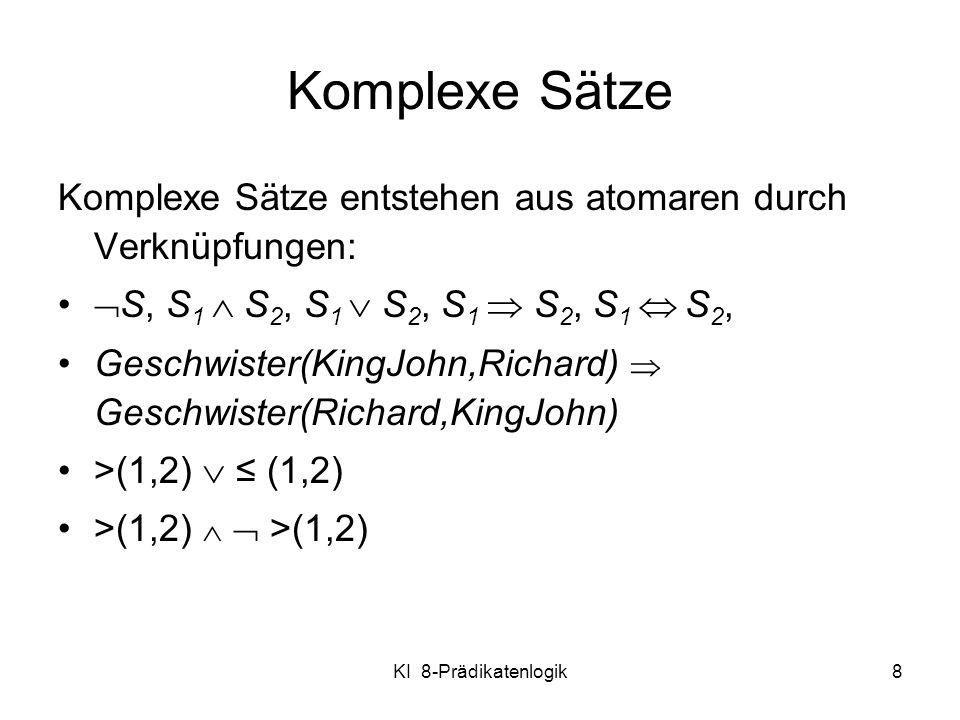 KI 8-Prädikatenlogik8 Komplexe Sätze Komplexe Sätze entstehen aus atomaren durch Verknüpfungen: S, S 1 S 2, S 1 S 2, S 1 S 2, S 1 S 2, Geschwister(Kin