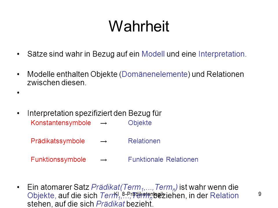 KI 8-Prädikatenlogik9 Wahrheit Sätze sind wahr in Bezug auf ein Modell und eine Interpretation. Modelle enthalten Objekte (Domänenelemente) und Relati