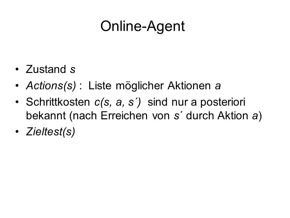 Online-Agent Zustand s Actions(s) : Liste möglicher Aktionen a Schrittkosten c(s, a, s´) sind nur a posteriori bekannt (nach Erreichen von s´ durch Ak