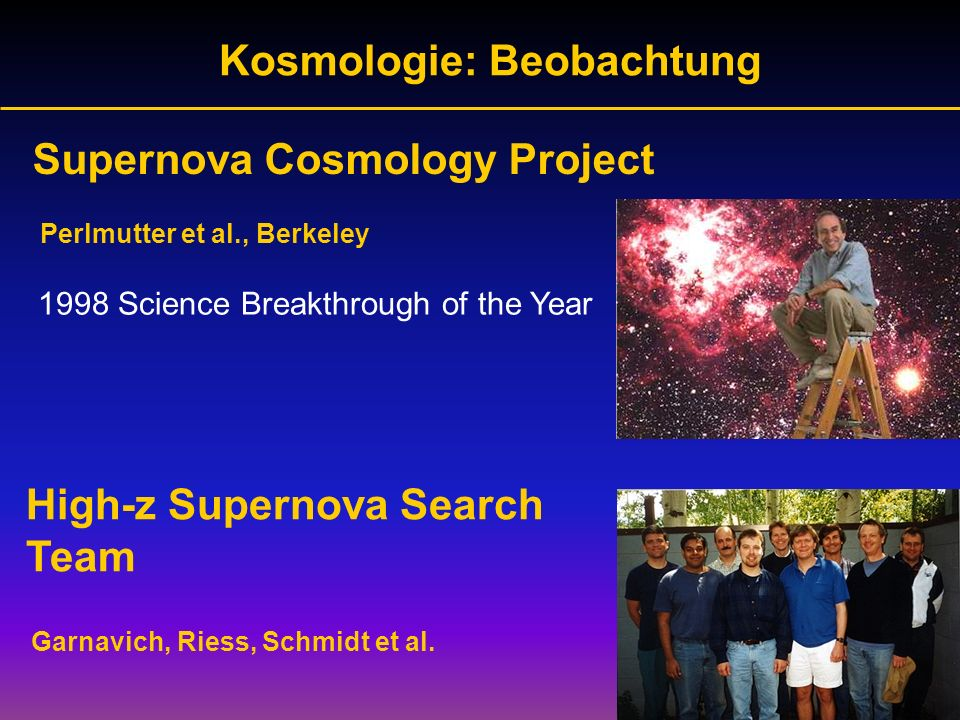 Kosmologie: Beobachtung Garnavich, Riess, Schmidt et al. High-z Supernova Search Team Supernova Cosmology Project Perlmutter et al., Berkeley 1998 Sci