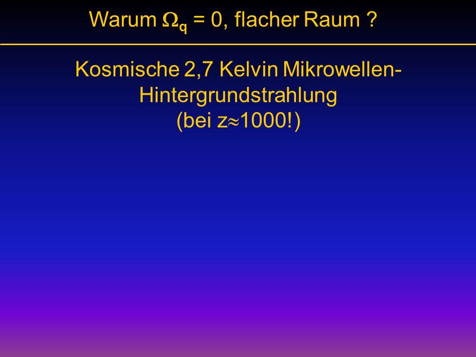 Warum q = 0, flacher Raum ? Kosmische 2,7 Kelvin Mikrowellen- Hintergrundstrahlung (bei z 1000!)