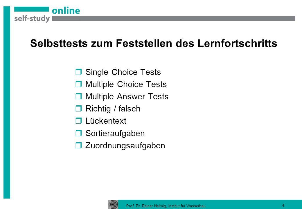 Prof. Dr. Rainer Helmig, Institut für Wasserbau 4 Selbsttests zum Feststellen des Lernfortschritts Single Choice Tests Multiple Choice Tests Multiple