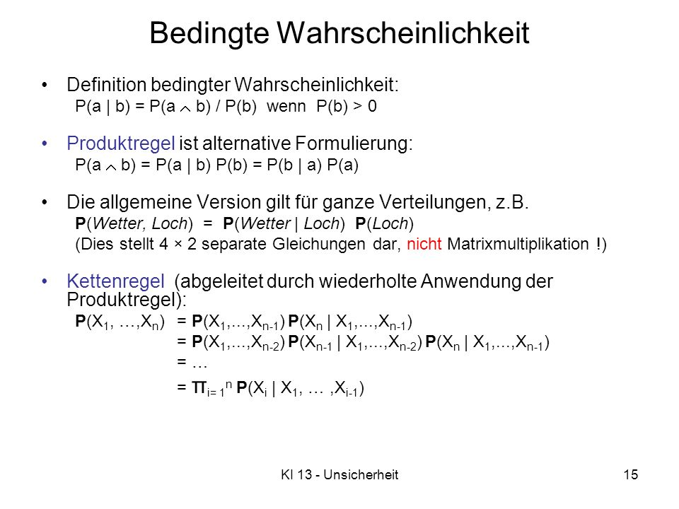 KI 13 - Unsicherheit15 Definition bedingter Wahrscheinlichkeit: P(a | b) = P(a b) / P(b) wenn P(b) > 0 Produktregel ist alternative Formulierung: P(a