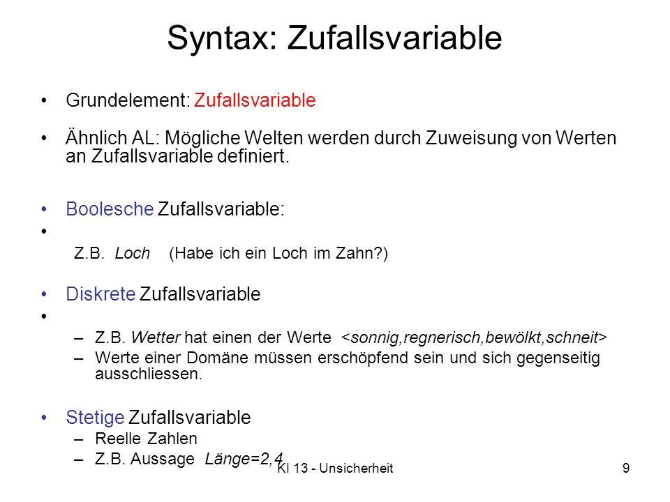 KI 13 - Unsicherheit9 Syntax: Zufallsvariable Grundelement: Zufallsvariable Ähnlich AL: Mögliche Welten werden durch Zuweisung von Werten an Zufallsvariable definiert.