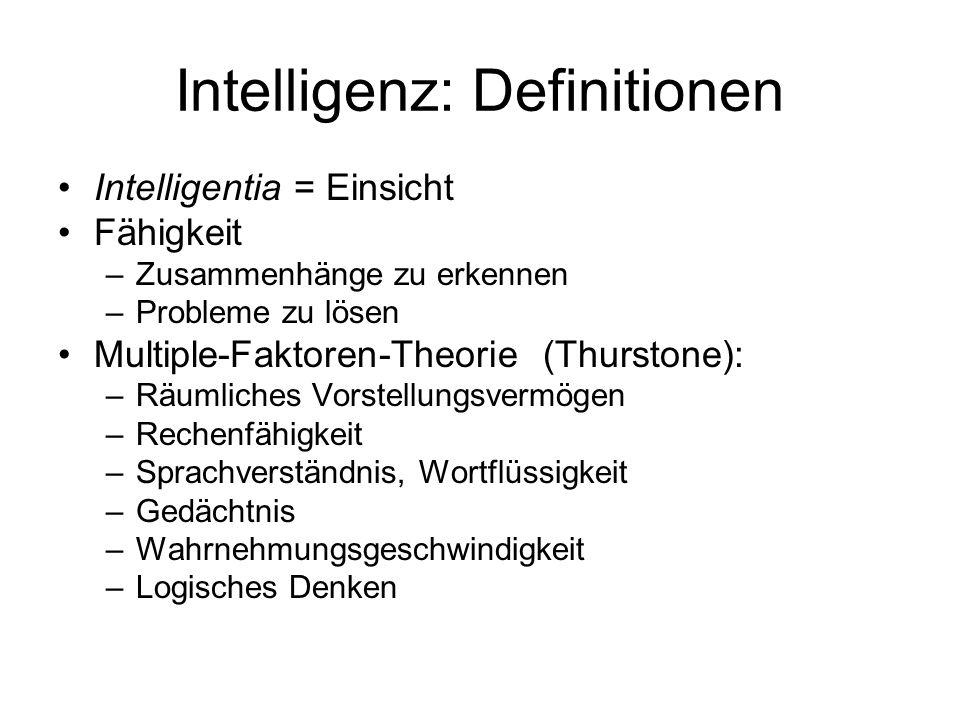 Intelligenz: Definitionen Intelligentia = Einsicht Fähigkeit –Zusammenhänge zu erkennen –Probleme zu lösen Multiple-Faktoren-Theorie (Thurstone): –Räumliches Vorstellungsvermögen –Rechenfähigkeit –Sprachverständnis, Wortflüssigkeit –Gedächtnis –Wahrnehmungsgeschwindigkeit –Logisches Denken