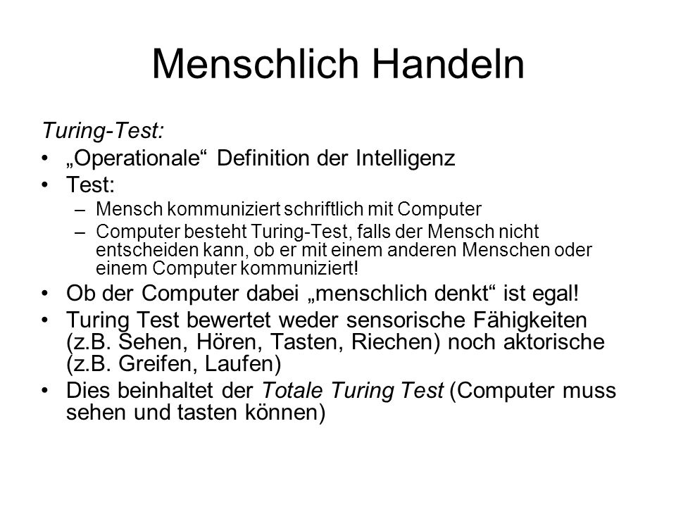 Menschlich Handeln Turing-Test: Operationale Definition der Intelligenz Test: –Mensch kommuniziert schriftlich mit Computer –Computer besteht Turing-Test, falls der Mensch nicht entscheiden kann, ob er mit einem anderen Menschen oder einem Computer kommuniziert.