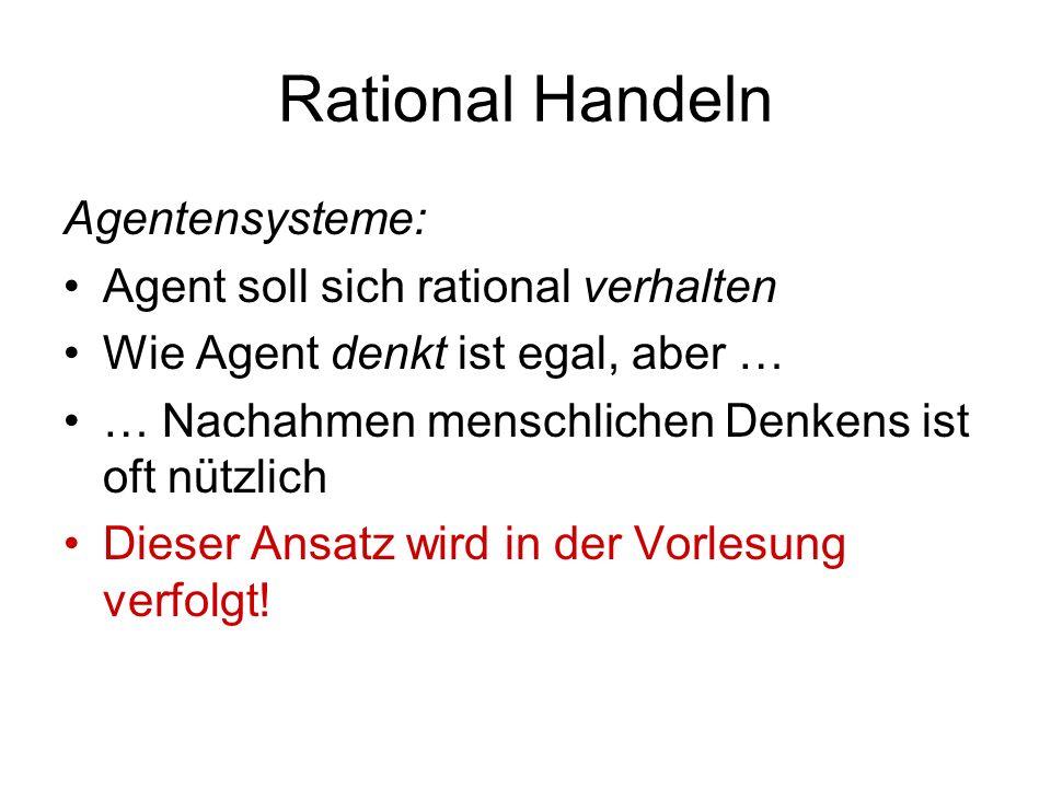 Rational Handeln Agentensysteme: Agent soll sich rational verhalten Wie Agent denkt ist egal, aber … … Nachahmen menschlichen Denkens ist oft nützlich Dieser Ansatz wird in der Vorlesung verfolgt!