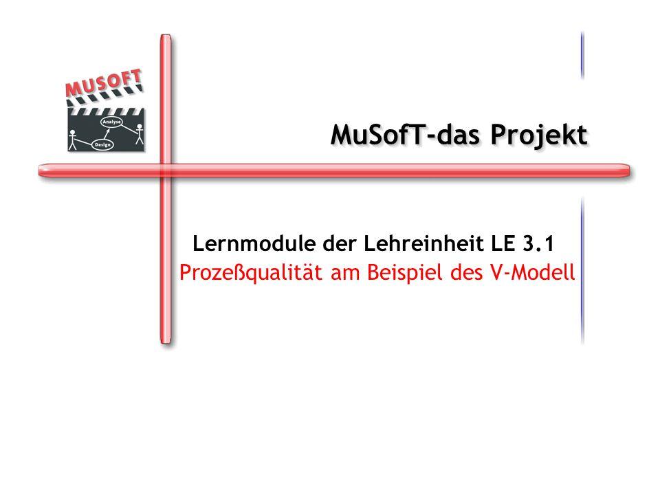MuSofT-das Projekt Lernmodule der Lehreinheit LE 3.1 Prozeßqualität am Beispiel des V-Modell Lernmodule der Lehreinheit LE 3.1 Prozeßqualität am Beisp