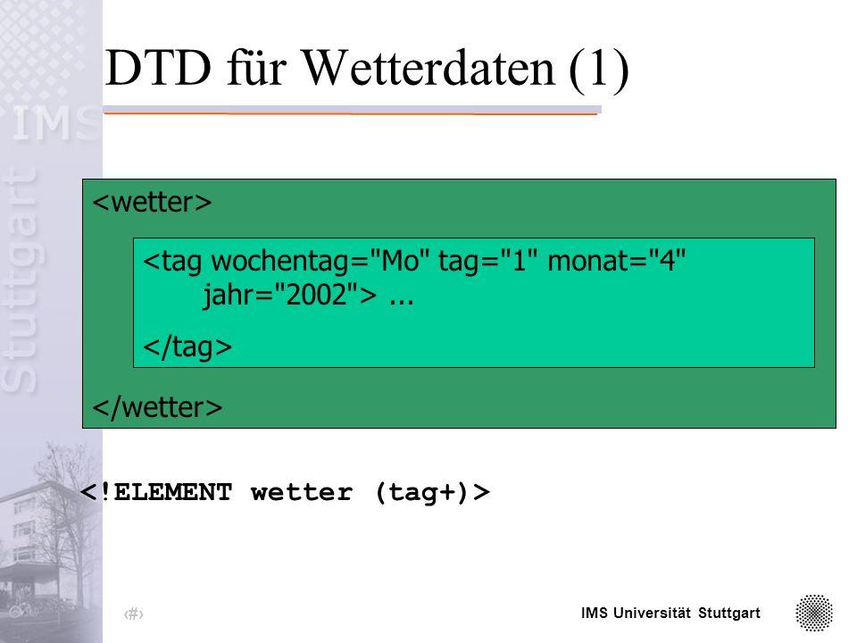IMS Universität Stuttgart 10 DTD (Dokumententypdefinition) enthält die Bezeichner aller Elemente und Attribute Reihenfolge des Auftretens von Elementen Wertebereiche ihrer Attribute Kardinalität der Elemente (wie oft kommen sie vor)