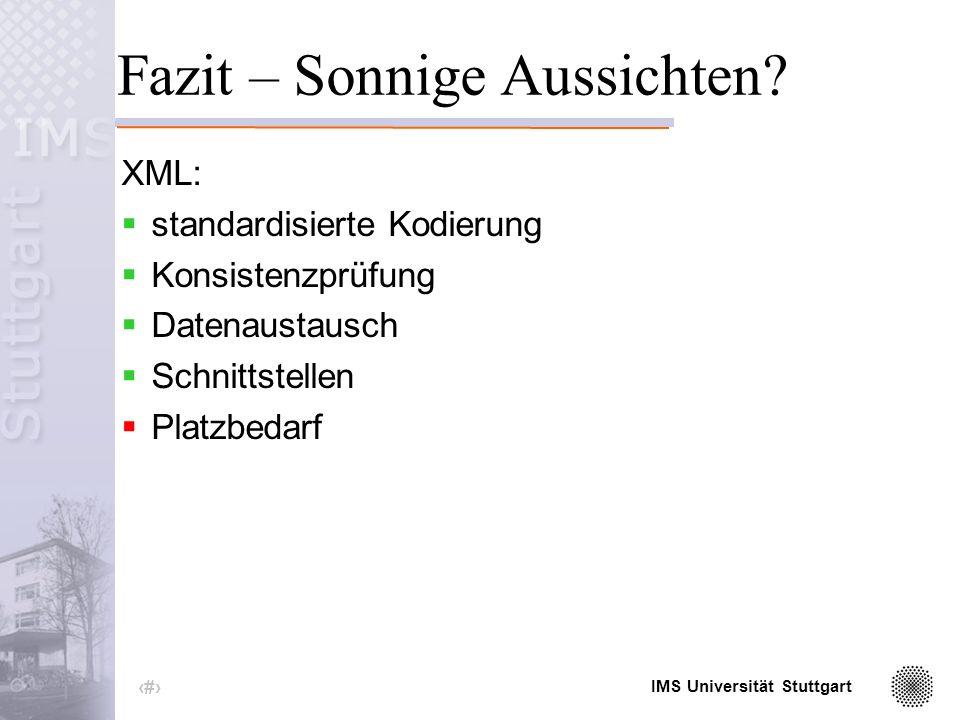 IMS Universität Stuttgart 18 Einbinden des Schema Attribut des Wurzelelements: < xml version= 1.0 encoding= iso-8859-1 standalone= no > <wetter xmlns:xsi= http://www.w3.org/2001/ XMLSchema-instance xsi:noNamespaceSchemaLocation= wetter.xsd >...