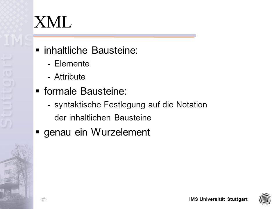 IMS Universität Stuttgart 3 XML eXtensible Markup Language (erweiterbare Auszeichnungssprache) 1998 in Version 1.0 von der W3C als Standard verabschiedet echte Teilmenge von SGML -striktere Einhaltung der Syntax Grundidee: -Trennung von Inhalt und Struktur