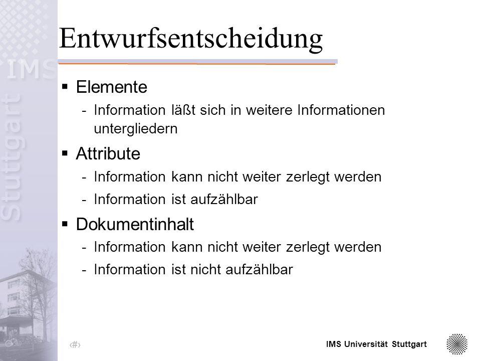 IMS Universität Stuttgart 4 XML inhaltliche Bausteine: -Elemente -Attribute formale Bausteine: -syntaktische Festlegung auf die Notation der inhaltlichen Bausteine genau ein Wurzelement