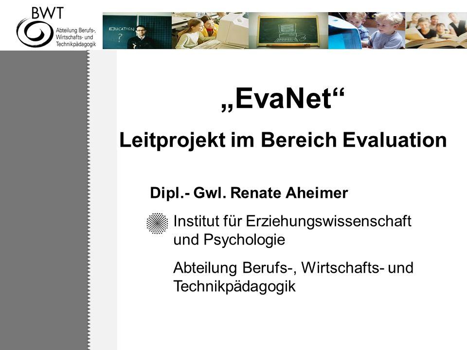 EvaNet Leitprojekt im Bereich Evaluation Dipl.- Gwl. Renate Aheimer Institut für Erziehungswissenschaft und Psychologie Abteilung Berufs-, Wirtschafts