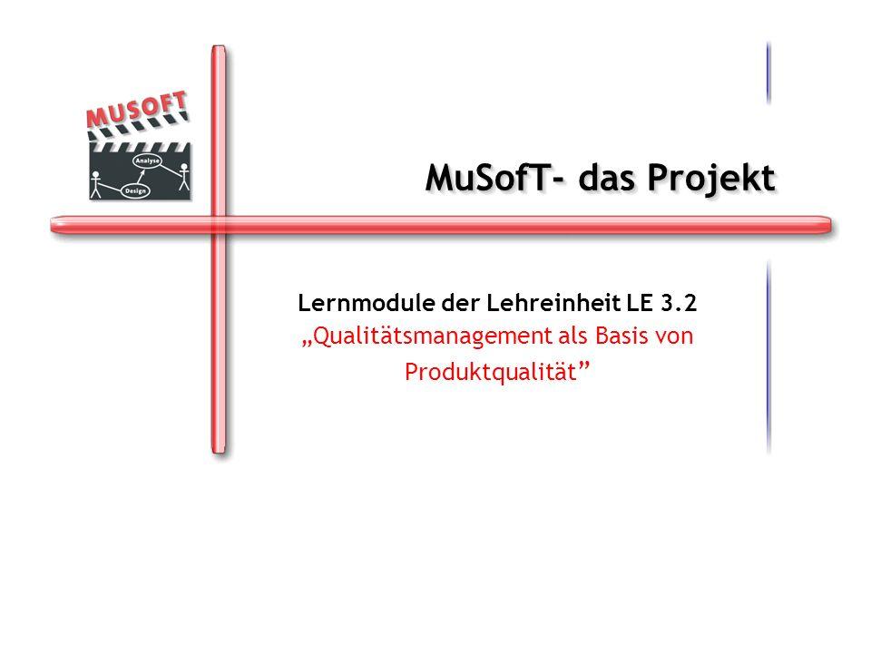 MuSofT- das Projekt Lernmodule der Lehreinheit LE 3.2 Qualitätsmanagement als Basis von Produktqualität Lernmodule der Lehreinheit LE 3.2 Qualitätsmanagement als Basis von Produktqualität