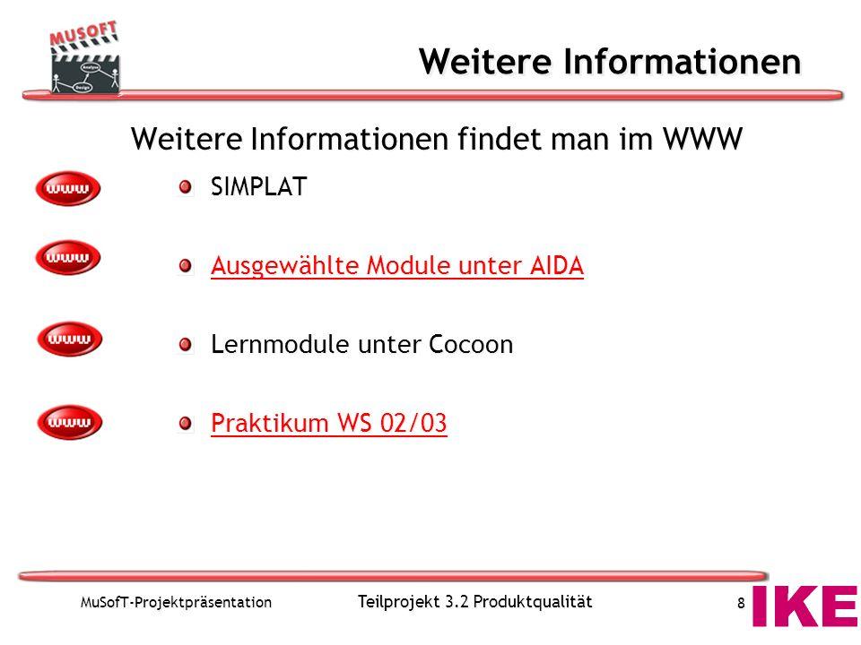 MuSofT-Projektpräsentation Teilprojekt 3.2 Produktqualität 8 Weitere Informationen Weitere Informationen findet man im WWW SIMPLAT Ausgewählte Module unter AIDA Lernmodule unter Cocoon Praktikum WS 02/03 Weitere Informationen findet man im WWW SIMPLAT Ausgewählte Module unter AIDA Lernmodule unter Cocoon Praktikum WS 02/03
