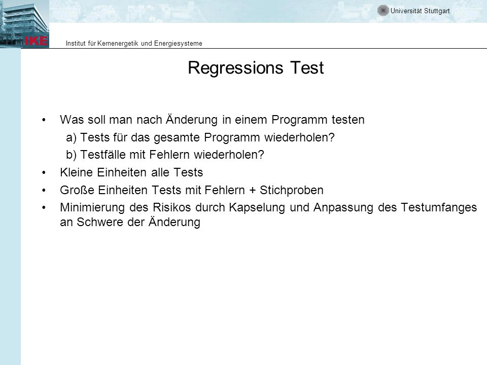 Universität Stuttgart Institut für Kernenergetik und Energiesysteme Regressions Test Was soll man nach Änderung in einem Programm testen a) Tests für