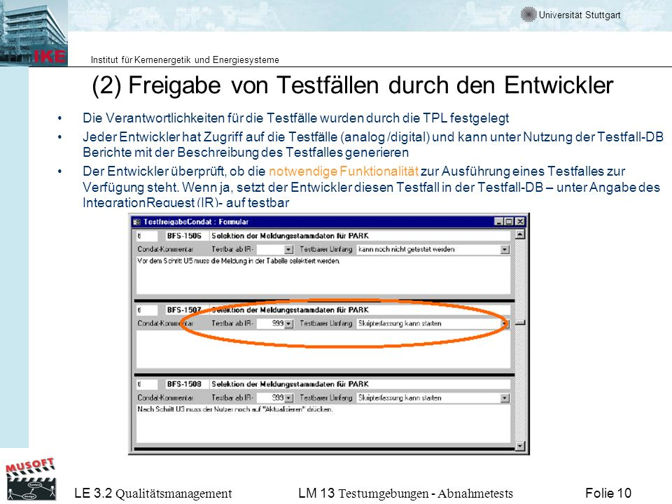 Universität Stuttgart Institut für Kernenergetik und Energiesysteme LE 3.2 Qualitätsmanagement Folie 10LM 13 Testumgebungen - Abnahmetests (2) Freigabe von Testfällen durch den Entwickler Die Verantwortlichkeiten für die Testfälle wurden durch die TPL festgelegt Jeder Entwickler hat Zugriff auf die Testfälle (analog /digital) und kann unter Nutzung der Testfall-DB Berichte mit der Beschreibung des Testfalles generieren Der Entwickler überprüft, ob die notwendige Funktionalität zur Ausführung eines Testfalles zur Verfügung steht.