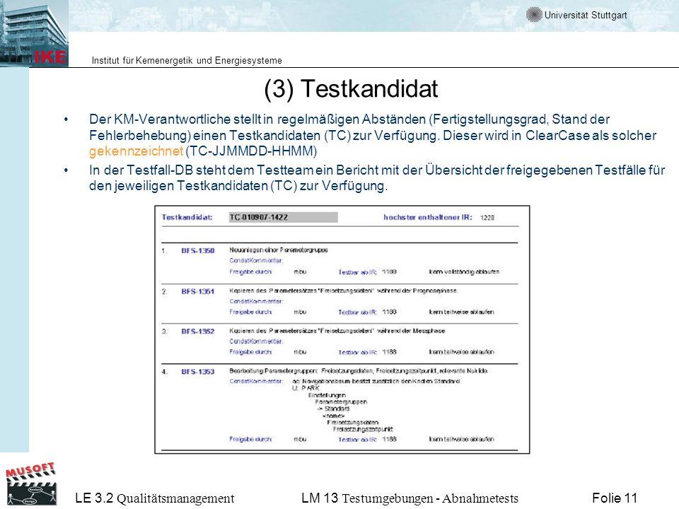 Universität Stuttgart Institut für Kernenergetik und Energiesysteme LE 3.2 Qualitätsmanagement Folie 11LM 13 Testumgebungen - Abnahmetests (3) Testkandidat Der KM-Verantwortliche stellt in regelmäßigen Abständen (Fertigstellungsgrad, Stand der Fehlerbehebung) einen Testkandidaten (TC) zur Verfügung.