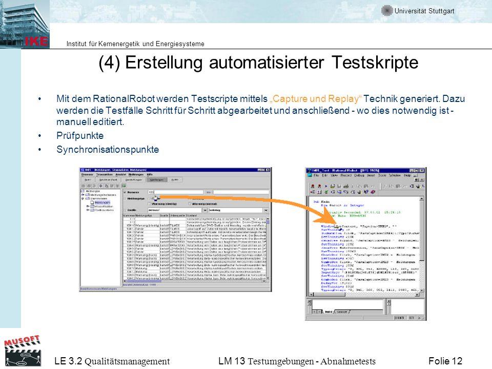 Universität Stuttgart Institut für Kernenergetik und Energiesysteme LE 3.2 Qualitätsmanagement Folie 12LM 13 Testumgebungen - Abnahmetests (4) Erstellung automatisierter Testskripte Mit dem RationalRobot werden Testscripte mittels Capture und Replay Technik generiert.