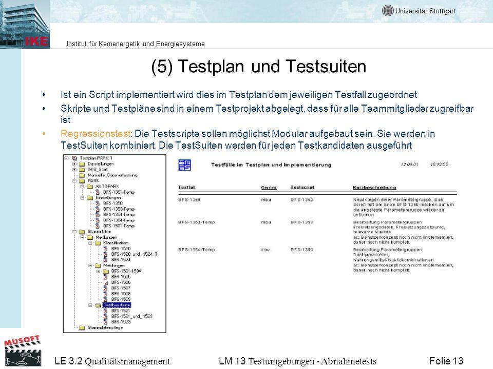 Universität Stuttgart Institut für Kernenergetik und Energiesysteme LE 3.2 Qualitätsmanagement Folie 13LM 13 Testumgebungen - Abnahmetests (5) Testplan und Testsuiten Ist ein Script implementiert wird dies im Testplan dem jeweiligen Testfall zugeordnet Skripte und Testpläne sind in einem Testprojekt abgelegt, dass für alle Teammitglieder zugreifbar ist Regressionstest: Die Testscripte sollen möglichst Modular aufgebaut sein.