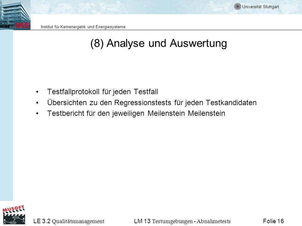 Universität Stuttgart Institut für Kernenergetik und Energiesysteme LE 3.2 Qualitätsmanagement Folie 16LM 13 Testumgebungen - Abnahmetests (8) Analyse und Auswertung Testfallprotokoll für jeden Testfall Übersichten zu den Regressionstests für jeden Testkandidaten Testbericht für den jeweiligen Meilenstein Meilenstein