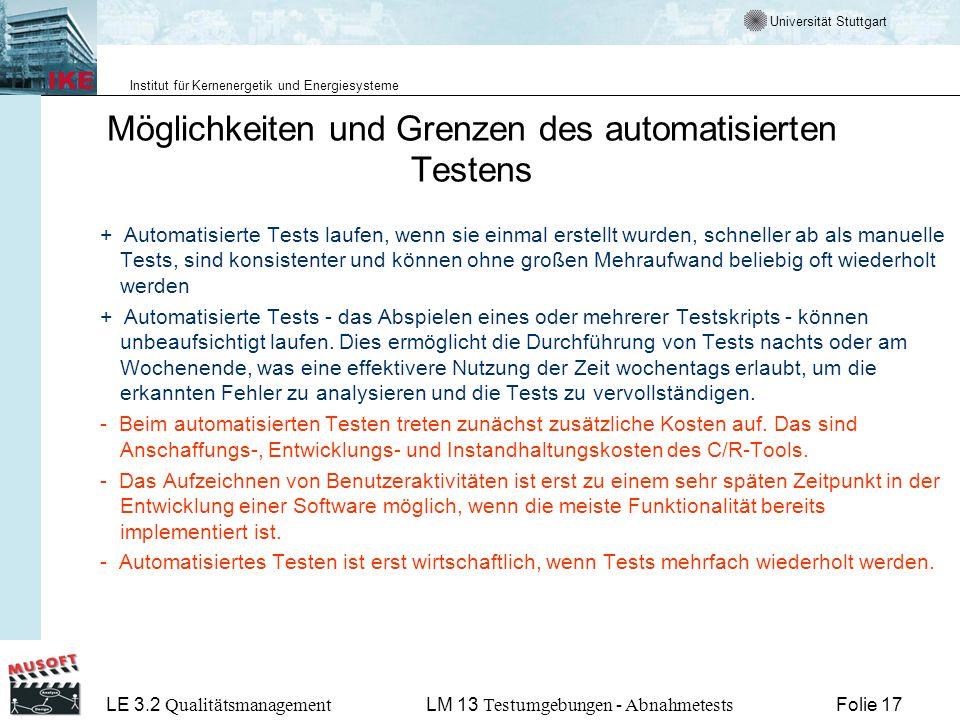 Universität Stuttgart Institut für Kernenergetik und Energiesysteme LE 3.2 Qualitätsmanagement Folie 17LM 13 Testumgebungen - Abnahmetests Möglichkeiten und Grenzen des automatisierten Testens + Automatisierte Tests laufen, wenn sie einmal erstellt wurden, schneller ab als manuelle Tests, sind konsistenter und können ohne großen Mehraufwand beliebig oft wiederholt werden + Automatisierte Tests - das Abspielen eines oder mehrerer Testskripts - können unbeaufsichtigt laufen.