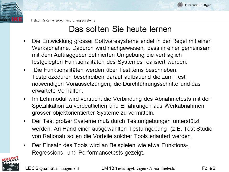 Universität Stuttgart Institut für Kernenergetik und Energiesysteme LE 3.2 Qualitätsmanagement Folie 2LM 13 Testumgebungen - Abnahmetests Das sollten Sie heute lernen Die Entwicklung grosser Softwaresysteme endet in der Regel mit einer Werkabnahme.