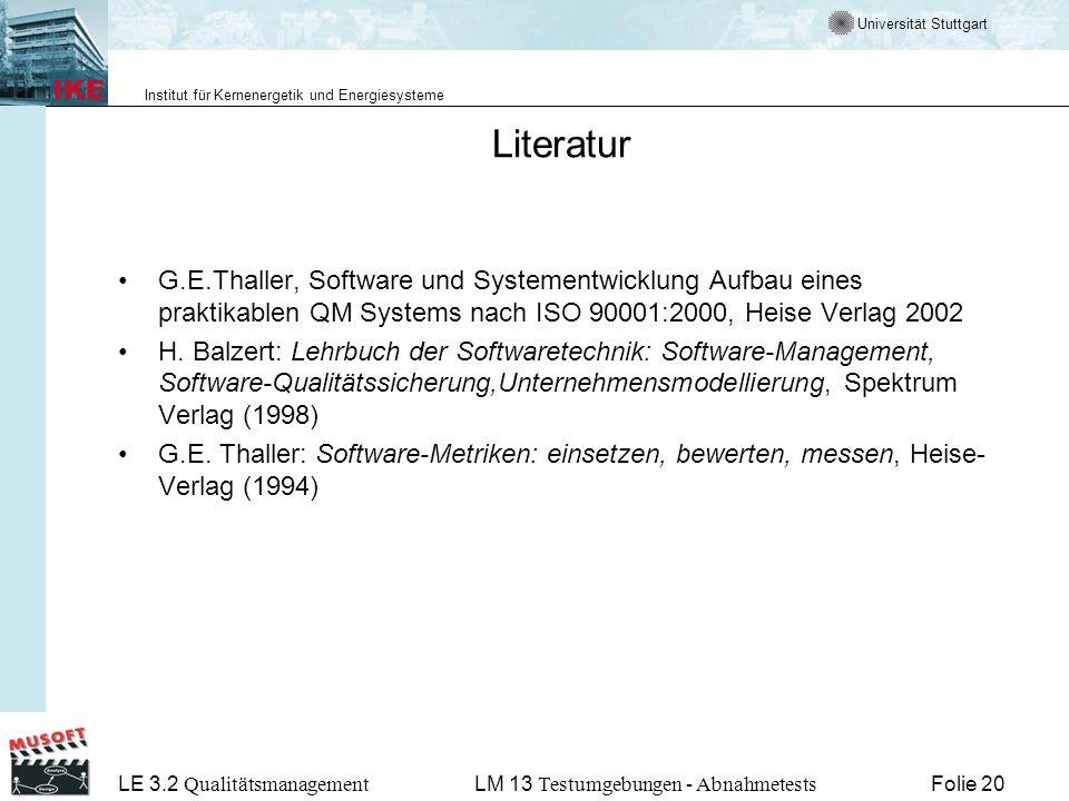 Universität Stuttgart Institut für Kernenergetik und Energiesysteme LE 3.2 Qualitätsmanagement Folie 20LM 13 Testumgebungen - Abnahmetests Literatur G.E.Thaller, Software und Systementwicklung Aufbau eines praktikablen QM Systems nach ISO 90001:2000, Heise Verlag 2002 H.