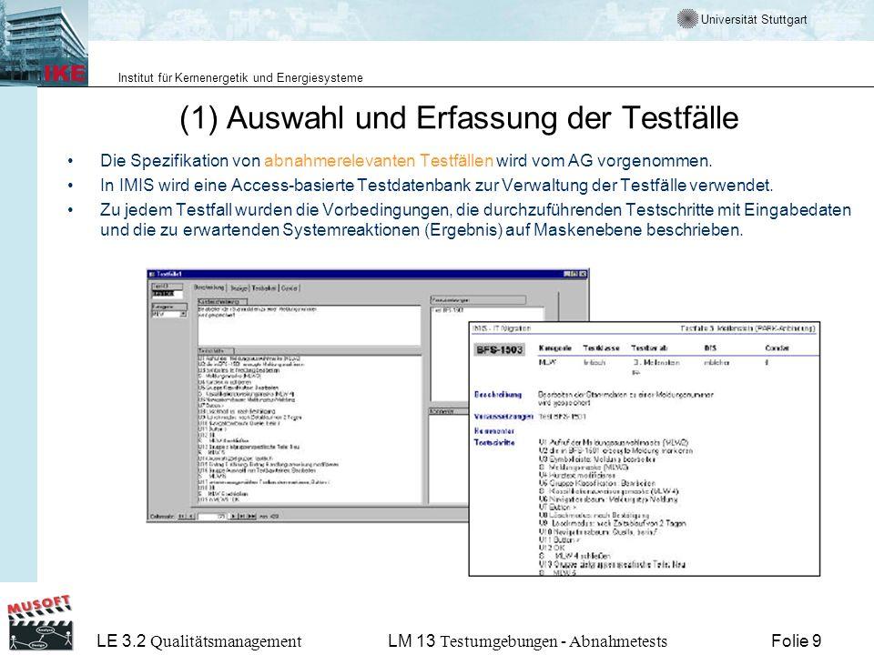 Universität Stuttgart Institut für Kernenergetik und Energiesysteme LE 3.2 Qualitätsmanagement Folie 9LM 13 Testumgebungen - Abnahmetests (1) Auswahl und Erfassung der Testfälle Die Spezifikation von abnahmerelevanten Testfällen wird vom AG vorgenommen.