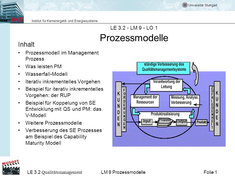 Universität Stuttgart Institut für Kernenergetik und Energiesysteme LE 3.2 Qualitätsmanagement Folie 22LM 9 Prozessmodelle Beispiele für Vorgehensmodelle Sequentielle Modelle - Wasserfallmodell - Phasenmodell Mischmodelle - Spiralenmodell -Prototyp Modell Iterative-inkrementelle Modelle - V-Modell 2000 - Unified Process