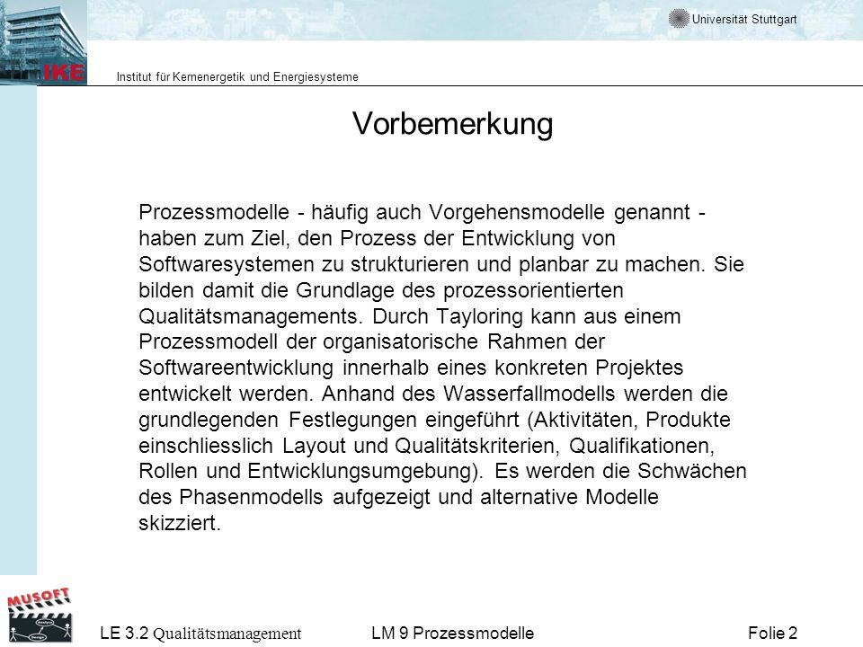 Universität Stuttgart Institut für Kernenergetik und Energiesysteme LE 3.2 Qualitätsmanagement Folie 13LM 9 Prozessmodelle Was leisten Prozessmodelle - 2 Prozessmodelle strukturieren den Vorgang der Software Erstellung –Definieren Aktivitäten –Legen deren Ergebnisse fest –Geben Empfehlungen für die Abarbeitung der Aktivitäten Prozessmodelle müssen daher –für jedes Projekt –für jedes Projektteam ausgewählt und angepasst werden.