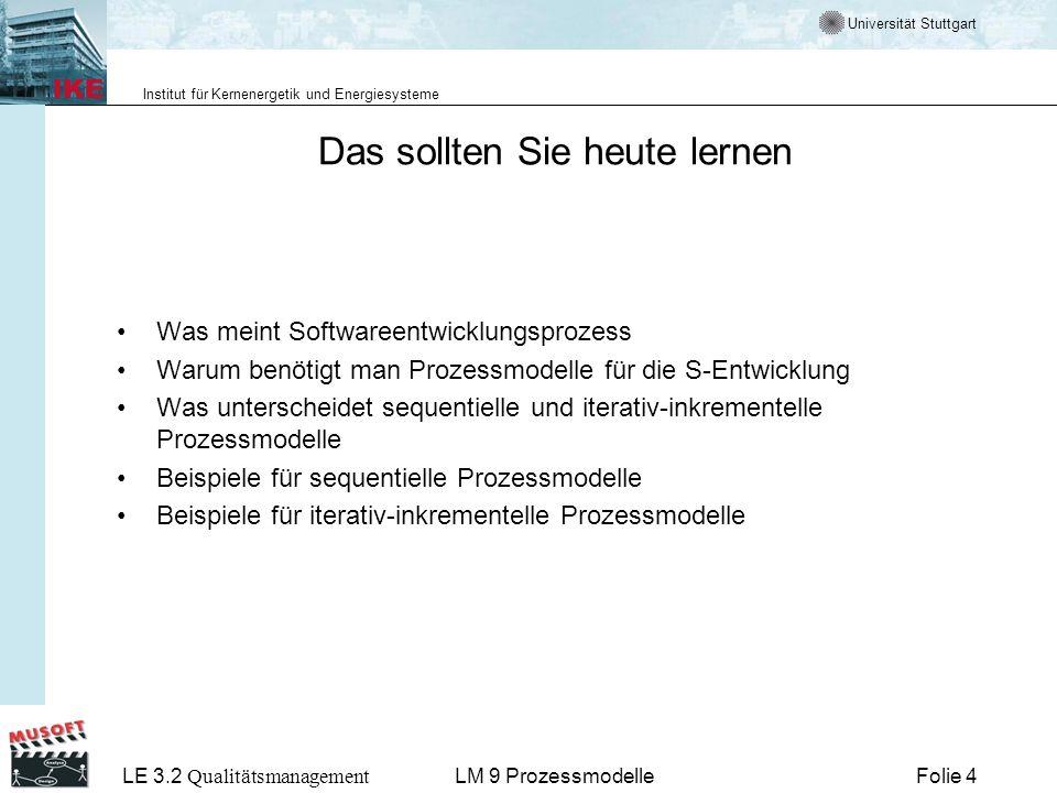 Universität Stuttgart Institut für Kernenergetik und Energiesysteme LE 3.2 Qualitätsmanagement Folie 65LM 9 Prozessmodelle Iterativ, inkrementelle Komponentenentwicklung Detailplanung der bevorstehenden Iteration Komponentenspezifisch: - Analyse - Design - Realisierung - Test Regelmäßige Integration zum Gesamtsystem (z.B.